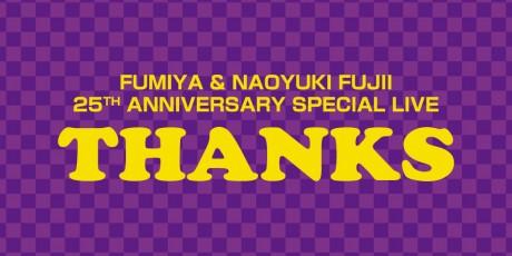 FUMIYA & NAOYUKI FUJII 25TH ANNIVERSARY SPECIAL LIVE THANKS